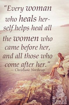 """Every woman who heals herself helps heal all the women who came before her and all those who will come after her."" ~Christiane Northrup ..*"