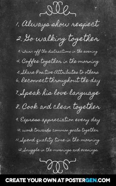 1. Always show respect  2. Go walking together  3. Turn off the distractions in the evening   4. Coffee together in the morning   5. Share positive attributes to others  6. Reconnect throughout the day  7. Speak his love language   8. Cook and clean together   9. Express appreciation every day  10. Work towards common goals together  11. Spend quality time in the morning   12. Snuggle in the mornings and evenings. Walk Together, Love Languages, Turn Off, Quality Time, Mornings, Respect, Appreciation, Relationships, Walking