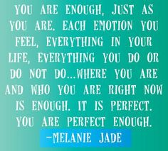 You are enough, just as you are. Each emotion you feel, everything in your life, everything you do or do not do…where you are and who you are right now is enough. It is perfect. You are perfect enough. All Quotes, Cute Quotes, Happy Quotes, Words Quotes, Quotes To Live By, Best Quotes, Funny Quotes, Sayings, You Are Enough Quote