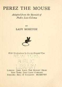 Perez the Mouse by Coloma, Luis, 1851-1915; Moreton, Ada Margarete Smith, Lady; Vyse, George Howard, ill Published 1918Topics Mice When 6-year-old King Bubi the First loses a tooth, he puts it under his pillow with a letter to Perez the Mouse, which starts some surprising adventures  When 6-year-old King Bubi the First loses a tooth, he puts it under his pillow with a letter to Perez the Mouse, which starts some surprising adventures Publisher London ; New York : J. Lane Pages 90