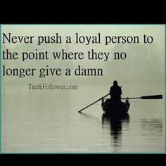 Never push a loyal person to the point where they no longer give a damn Meaningful Quotes, Inspirational Quotes, Motivational Quotes, Quotes To Live By, Me Quotes, Favor Quotes, Crazy Quotes, Loyal Person, Relationship Jokes