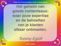 Citaten contentmarketing quotes klantenmagneet. Het geheim van doede contentsaus: waar jouw expertise en de behoeften van je klanten elkaar ontmoeten. Tommy Egloff