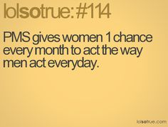 PMS gives women 1 chance every month to act the way men act everyday.