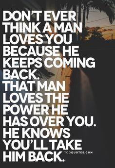 Don't ever think a man loves you because he keeps coming back. That man loves the power he has over you. He knows you'll take him back.