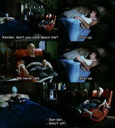 Xander don't you care about me?  shut up! we never talk.  shut up!  xaaaannder  Shut up!  season 4, hush