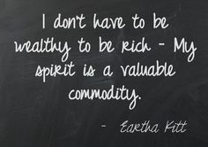 I don't have to be wealth to be rich - My spirit is a valuable commodity  ~ Eartha Kitt