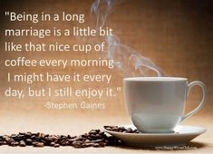 being in a long marriage | TEXT: Being in a long marriage is a little bit like that nice cup of ...