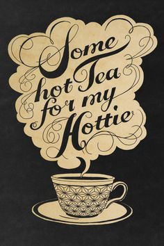 Some hot tea for my hottie...so something Ric would say to you! @Shelly Figueroa Figueroa Fischbach