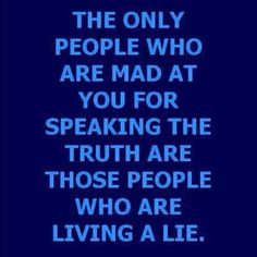 The Onlye People Who Are Made At Your For Speaking The Truth Are Those People Who Are Living A Lie....And Way Down' Deep They Know It.