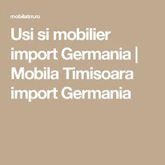 Usi si mobilier import Germania | Mobila Timisoara import Germania