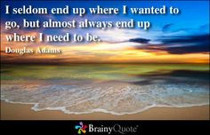 I seldom end up where I wanted to go, but almost always end up where I need to be. - Douglas Adams