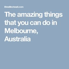 The amazing things that you can do in Melbourne, Australia