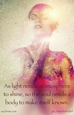 As light needs atmosphere to shine, so the soul needs a body to make itself known.