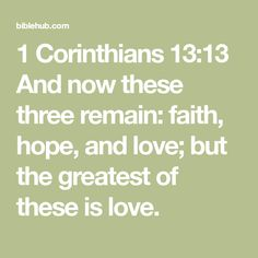 1 Corinthians 13:13 And now these three remain: faith, hope, and love; but the greatest of these is love.
