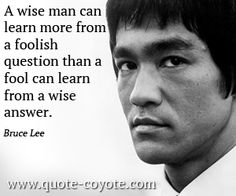 """A wise man can learn more from a foolish question than a fool can learn from a wise answer."" -- Bruce Lee"