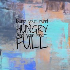 always keep your mind hungry.