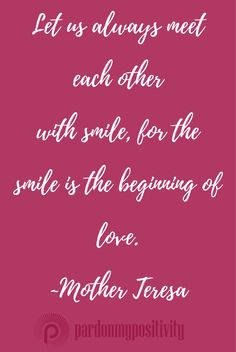 Let us always meet with smile, for the smile is the beginning of love. ~Mother Teresa #quote #love #smile #PardonMyPositivity