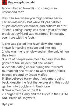 Not to mention y'all seem to adore Snape, who also couldn't get over a woman he loved who also died. At least Cho didn't call her love a mudblood and join a supremacist, terrorist group that wanted to eradicate innocent people.