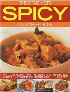 Best Ever Spicy Cookbook: 70 Sizzling Recipes from the Aromatic to the Chili-Hot, Shown in 300 Step-by-Step Photographs