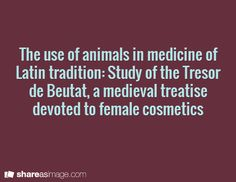 The use of animals in medicine of Latin tradition: Study of the Tresor  de Beutat, a medieval treatise devoted to female cosmetics