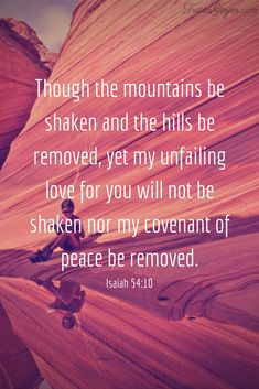 """Though the mountains be shaken and the hills be removed, yet my unfailing love for you will not be shaken nor my covenant of peace be removed,"""" says the Lord, who has compassion on you. Isaiah 54:10"""