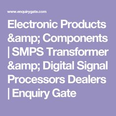 Electronic Products & Components | SMPS Transformer & Digital Signal Processors Dealers | Enquiry Gate