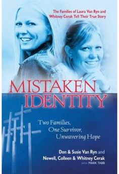 """Mistaken Identity.  The tragedy was unthinkable. The mistake, unbearable. And the ensuing media frenzy was remarkable. Now in a book titled """"Mistaken Identity,"""" two years after the mistaken-identity drama surrounding Laura Van Ryn and Whitney Cerak began to unfold, the Michigan families of both women reveal the details and emotions surrounding this tale. (Read more about """"Mistaken Identity"""")."""