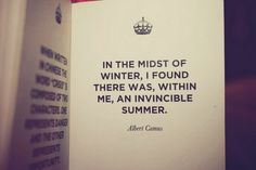 """""""In the midst of winter, I found there was, within me, an invincible summer."""" - Albert Camus"""