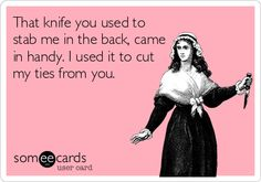 That knife you used to stab me in the back, came in handy. I used it to cut my ties from you.