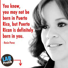 You know, you may not be born in Puerto Rico, but Puerto Rican is definitely born in you. - Rosie Perez   http://en.wikipedia.org/wiki/Rosie_Perez