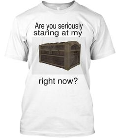 Are You Seriously Staring At My Right Now? White T-Shirt Front
