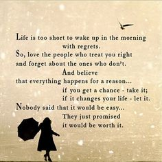 """Life is too short to wake up in the morning with regrets. So love the people who treat you right and forget about the ones who don't. And believe that everything happens for a reason… if you get a chance – take it; if it changes your life – let it. Nobody said that it would be easy… They just promised it would be worth it."""