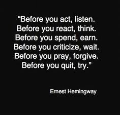 Before you act, listen. Before you react, think. #ErnestHemingway