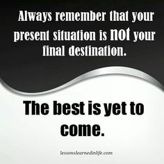 Your present situation is not your final destination.  The best is yet to come