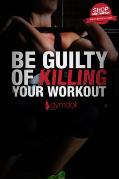 Don't just finish your workout, be guilty of KILLING your workout!