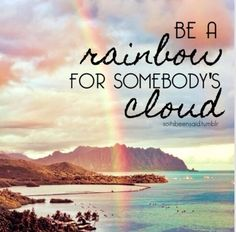 Be a rainbow for someone else's cloud