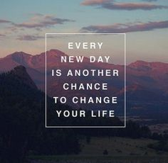 Google Image Result for http://cdn.quotesnsayings.net/wp-content/uploads/2012/06/Every-New-Day-Is-Another-Chance-To-Change-Your-Life.jpg