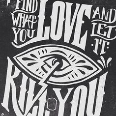 Found what you ,love and let it kill you