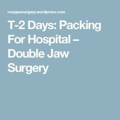 T-2 Days: Packing For Hospital – Double Jaw Surgery