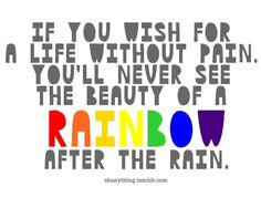 Rain and Rainbows .  The deeper the pain....the brighter the rainbow.