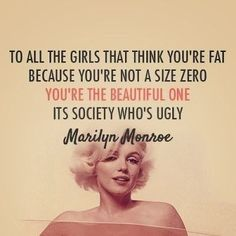 """""""To all the girls that think you're fat because you're not a size zero: You're the beautiful one. It's society who's ugly."""" - Marilyn Monroe"""