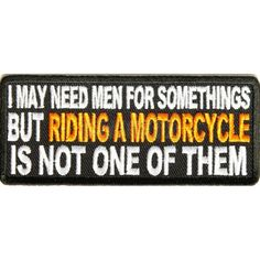 I MAY NEED MEN FOR SOMETHINGS BUT RIDING A MOTORCYCLE IS NOT ONE OF THEM