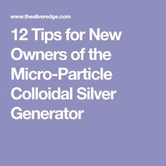 12 Tips for New Owners of the Micro-Particle Colloidal Silver Generator