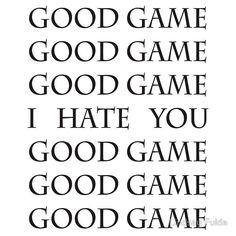 Good Game, I Hate You, Good Game... this is almost always true.