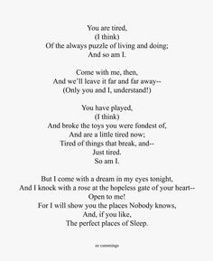 ee cummings - You Are Tired (I Think) - (fragment) This brings tears to my eyes. Ee Cummings, Looking For Alaska, Poetry Poem, Wise Quotes, Understanding Yourself, When Someone, Peace And Love, Tired, Poems