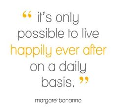 It's only possible to live happily ever after on a daily basis. (Margaret Bonanno)