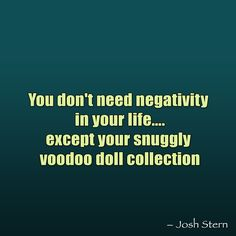 You don't need negativity in your life....except your snuggly voodoo doll collection