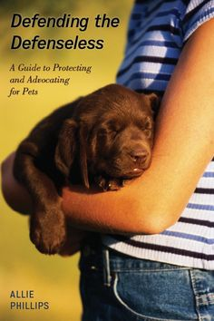 Defending the Defenseless: A Guide to Protecting and Advocating for Pets by Allie Phillips
