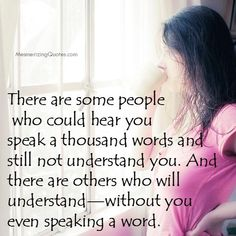 I've learned that those who don't understand you are those who hear what they want to hear when you speak. In other words...