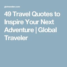 49 Travel Quotes to Inspire Your Next Adventure | Global Traveler